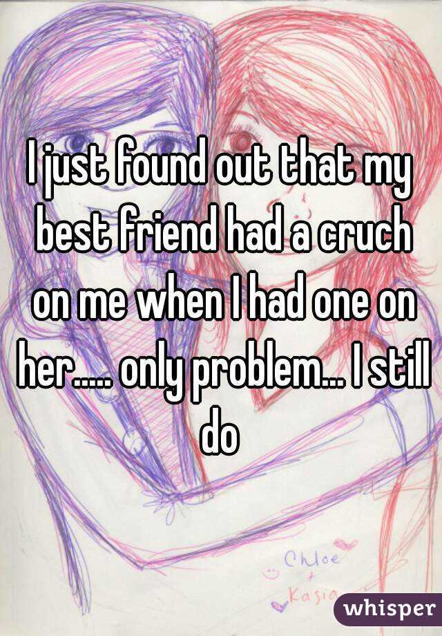 I just found out that my best friend had a cruch on me when I had one on her..... only problem... I still do