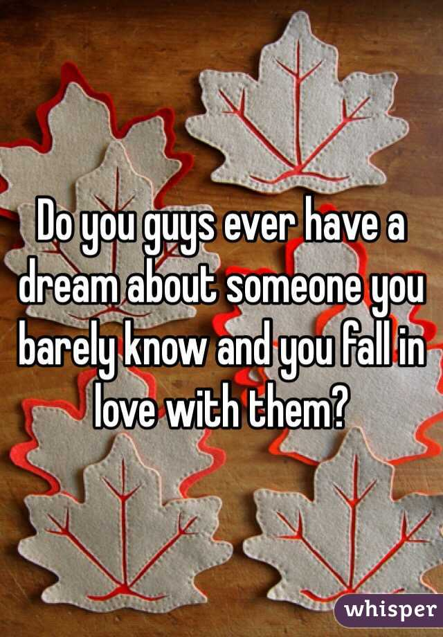 Do you guys ever have a dream about someone you barely know and you fall in love with them?