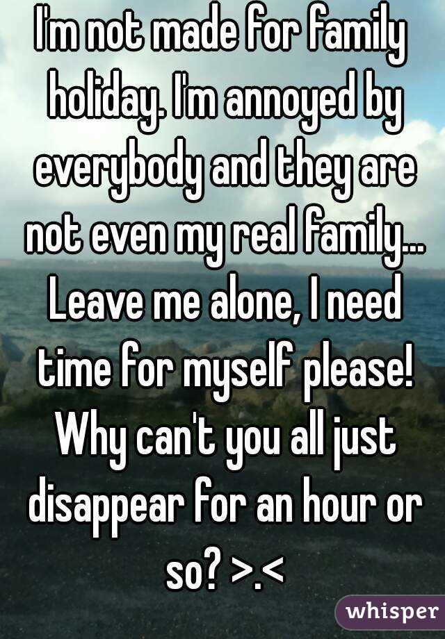 I'm not made for family holiday. I'm annoyed by everybody and they are not even my real family... Leave me alone, I need time for myself please! Why can't you all just disappear for an hour or so? >.<