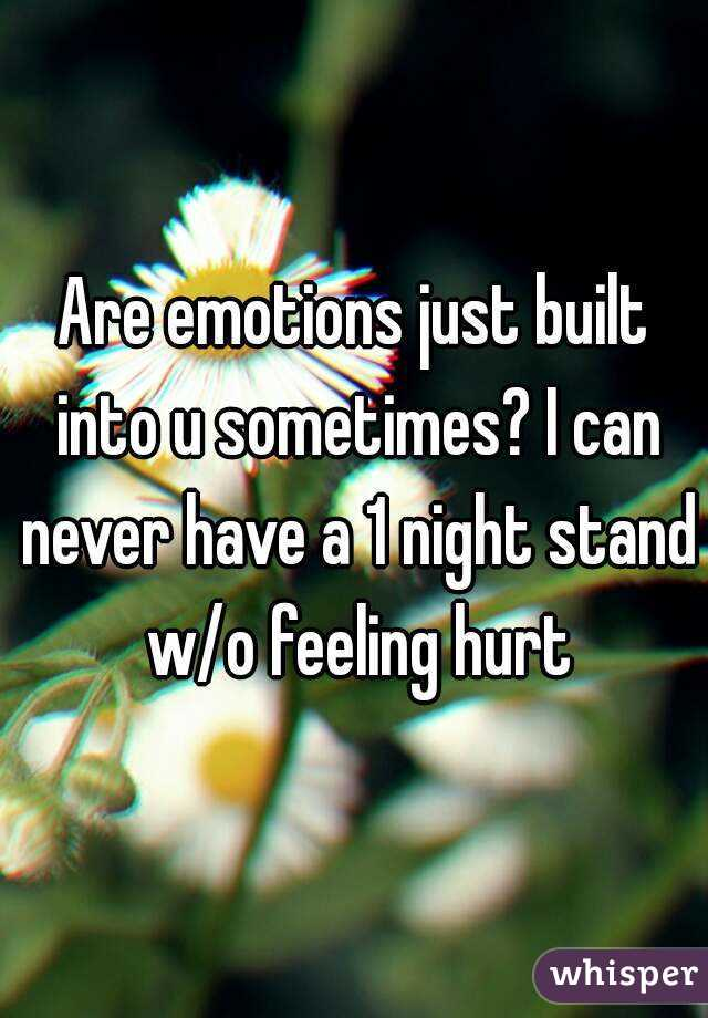 Are emotions just built into u sometimes? I can never have a 1 night stand w/o feeling hurt