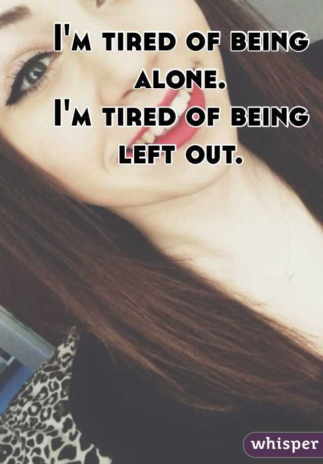 I'm tired of being alone.  I'm tired of being left out.
