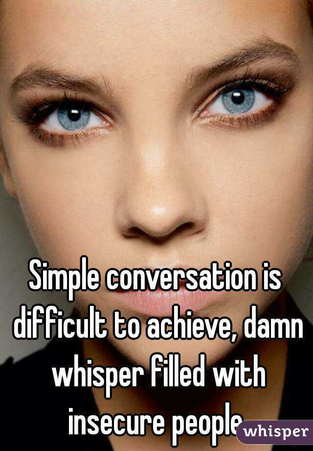 Simple conversation is difficult to achieve, damn whisper filled with insecure people.