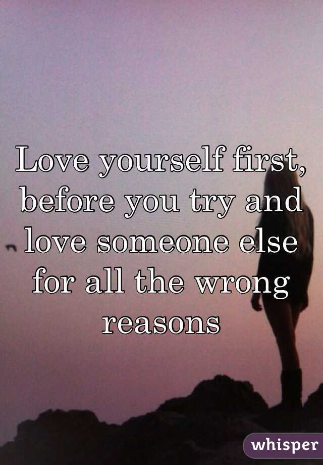 Love yourself first, before you try and love someone else for all the wrong reasons
