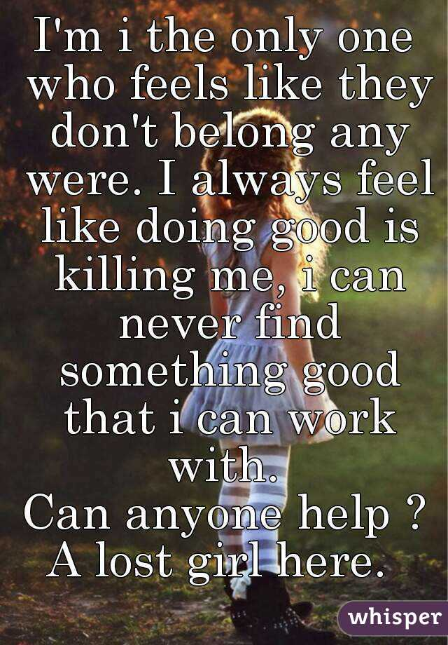 I'm i the only one who feels like they don't belong any were. I always feel like doing good is killing me, i can never find something good that i can work with.  Can anyone help ? A lost girl here.