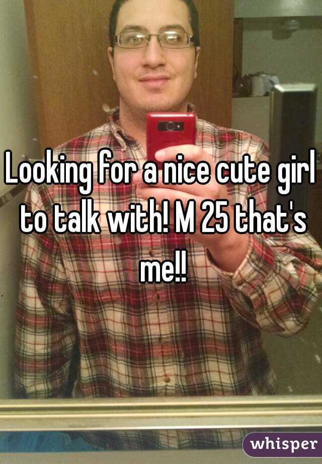 Looking for a nice cute girl to talk with! M 25 that's me!!