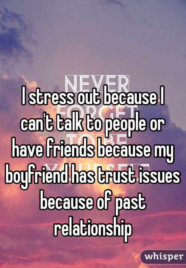 I stress out because I can't talk to people or have friends because my boyfriend has trust issues because of past relationship