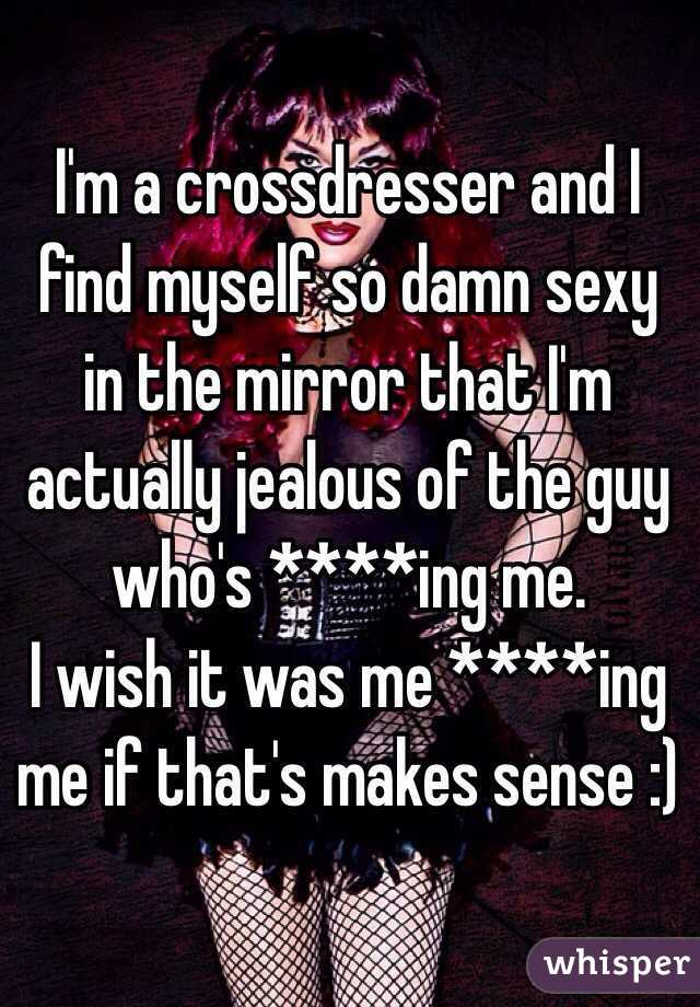 I'm a crossdresser and I find myself so damn sexy in the mirror that I'm actually jealous of the guy who's ****ing me. I wish it was me ****ing me if that's makes sense :)