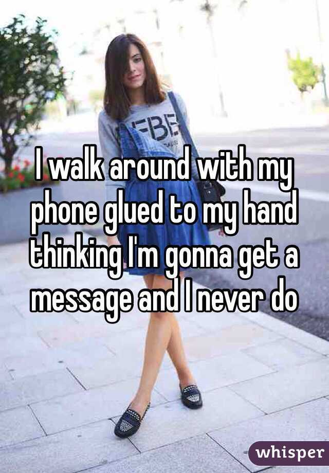 I walk around with my phone glued to my hand thinking I'm gonna get a message and I never do