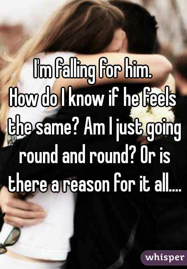 I'm falling for him. How do I know if he feels the same? Am I just going round and round? Or is there a reason for it all....
