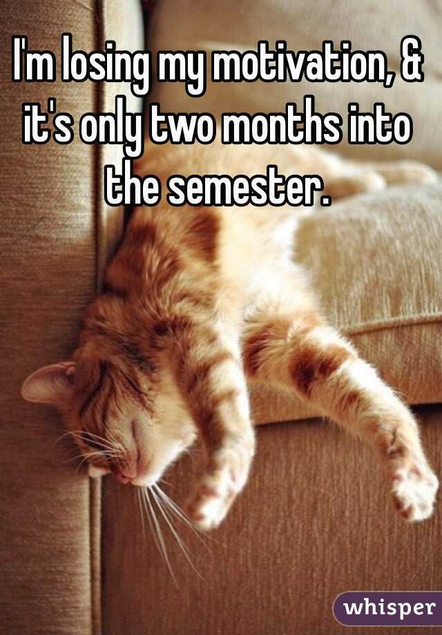 I'm losing my motivation, & it's only two months into the semester.