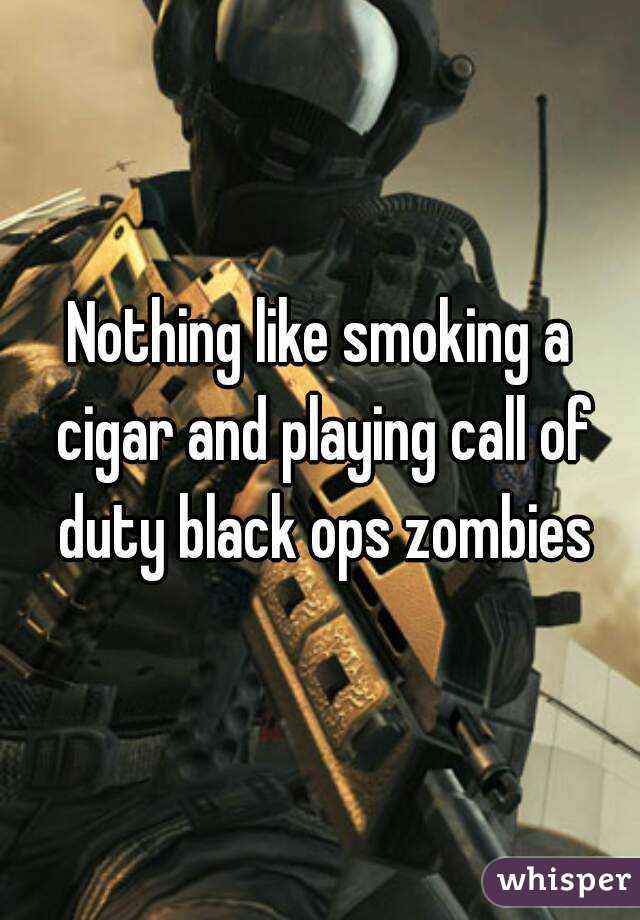 Nothing like smoking a cigar and playing call of duty black ops zombies