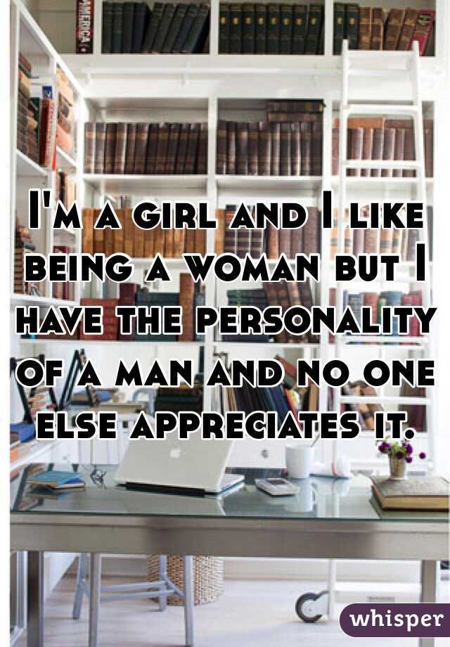 I'm a girl and I like being a woman but I have the personality of a man and no one else appreciates it.