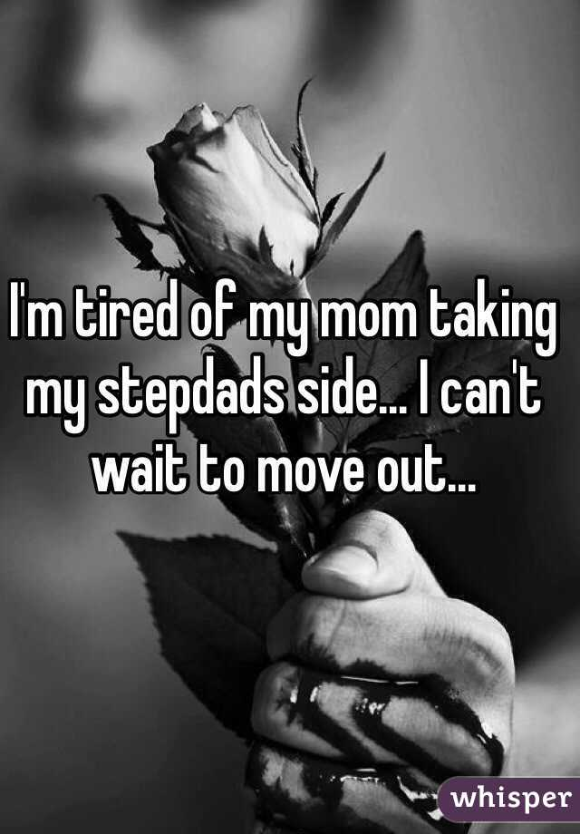 I'm tired of my mom taking my stepdads side... I can't wait to move out...