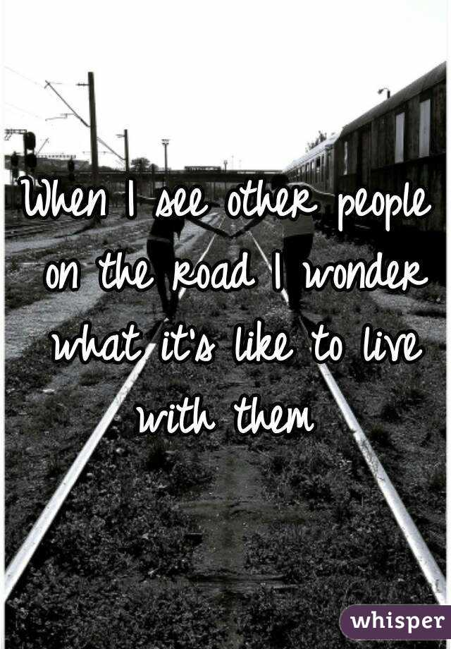 When I see other people on the road I wonder what it's like to live with them