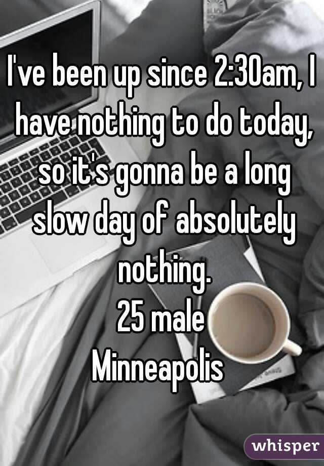 I've been up since 2:30am, I have nothing to do today, so it's gonna be a long slow day of absolutely nothing. 25 male Minneapolis