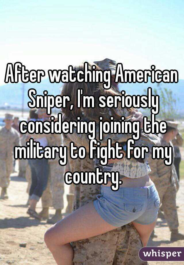 After watching American Sniper, I'm seriously considering joining the military to fight for my country.