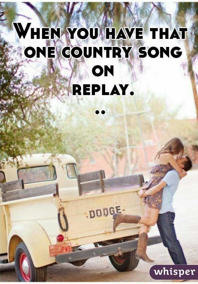 When you have that one country song on replay...