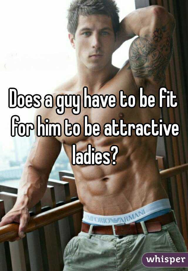 Does a guy have to be fit for him to be attractive ladies?