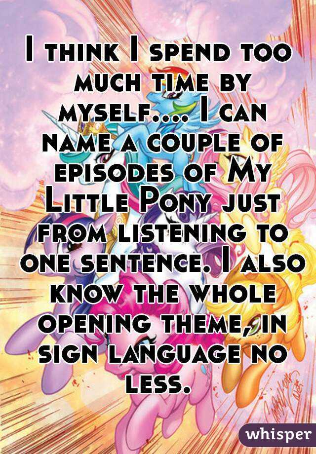 I think I spend too much time by myself.... I can name a couple of episodes of My Little Pony just from listening to one sentence. I also know the whole opening theme, in sign language no less.