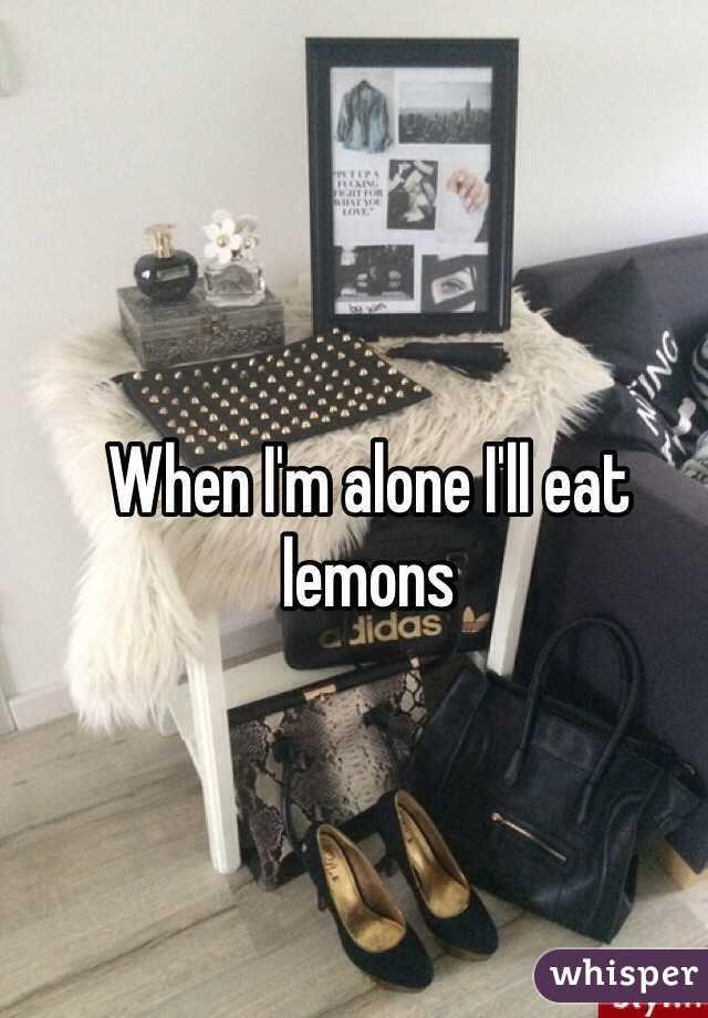 When I'm alone I'll eat lemons