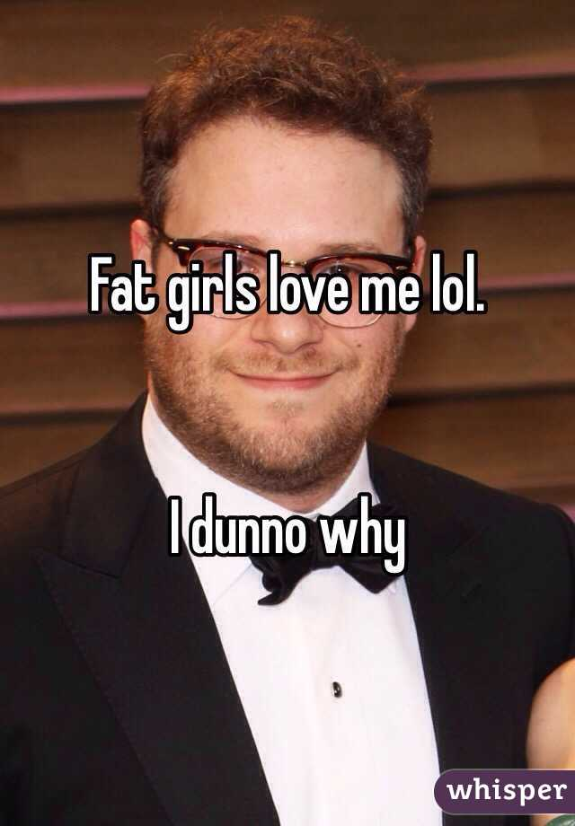 Fat girls love me lol.   I dunno why
