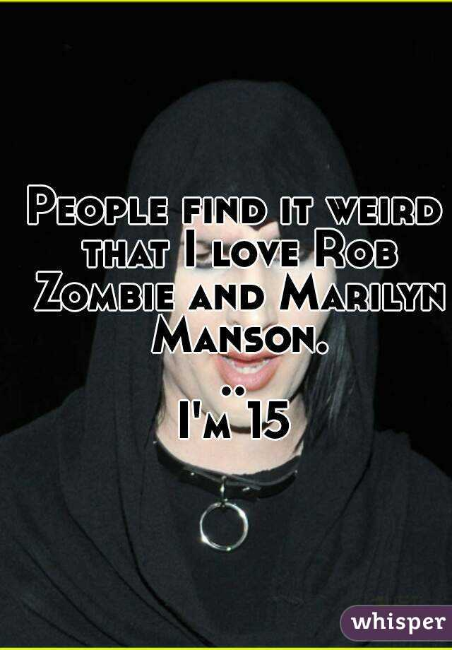 People find it weird that I love Rob Zombie and Marilyn Manson... I'm 15