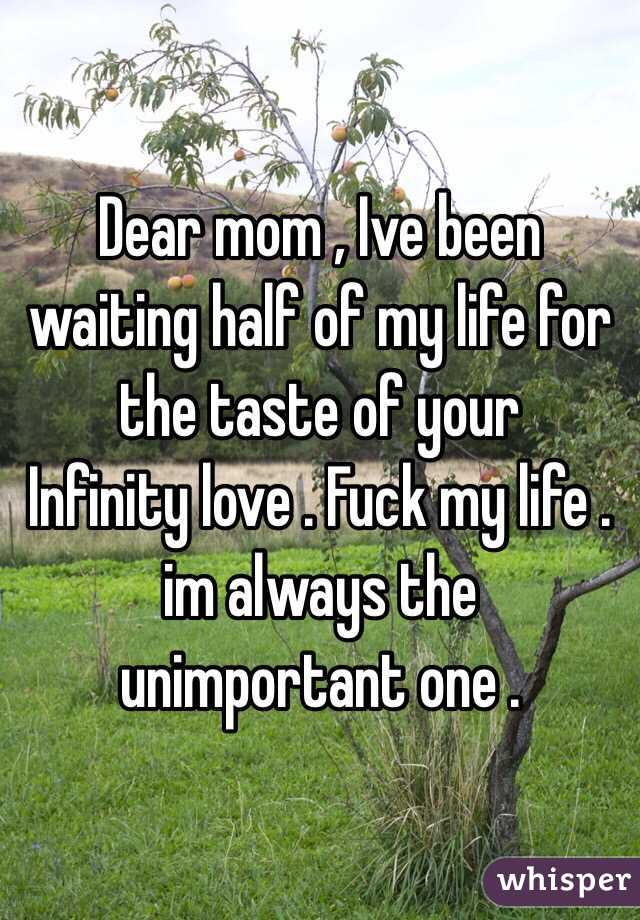 Dear mom , Ive been waiting half of my life for the taste of your Infinity love . Fuck my life . im always the unimportant one .
