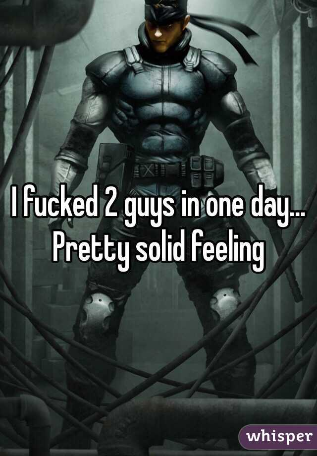 I fucked 2 guys in one day... Pretty solid feeling