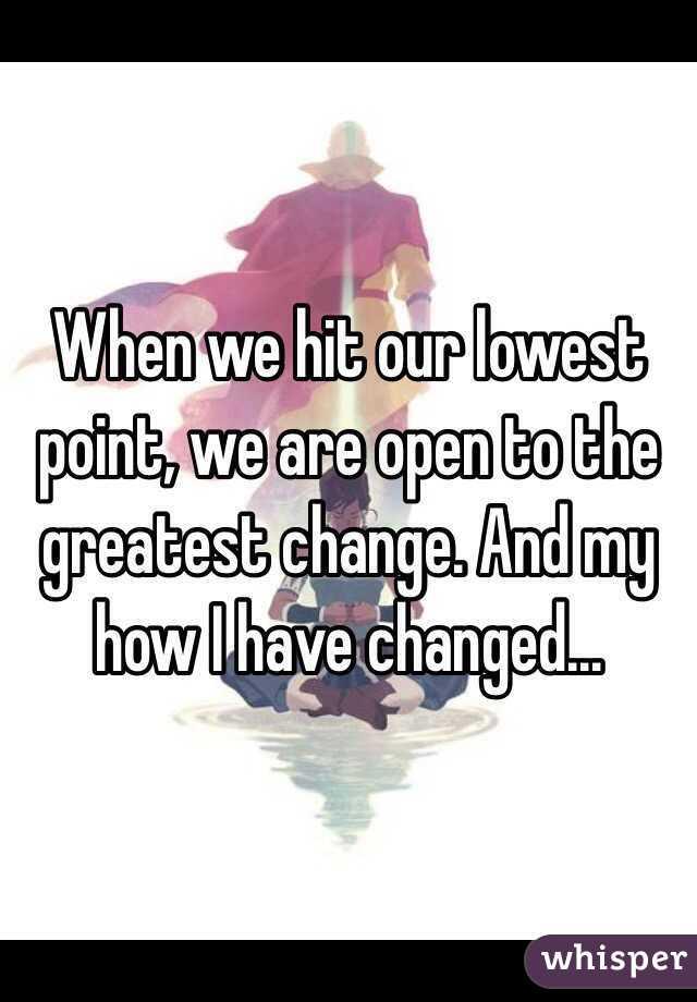 When we hit our lowest point, we are open to the greatest change. And my how I have changed...