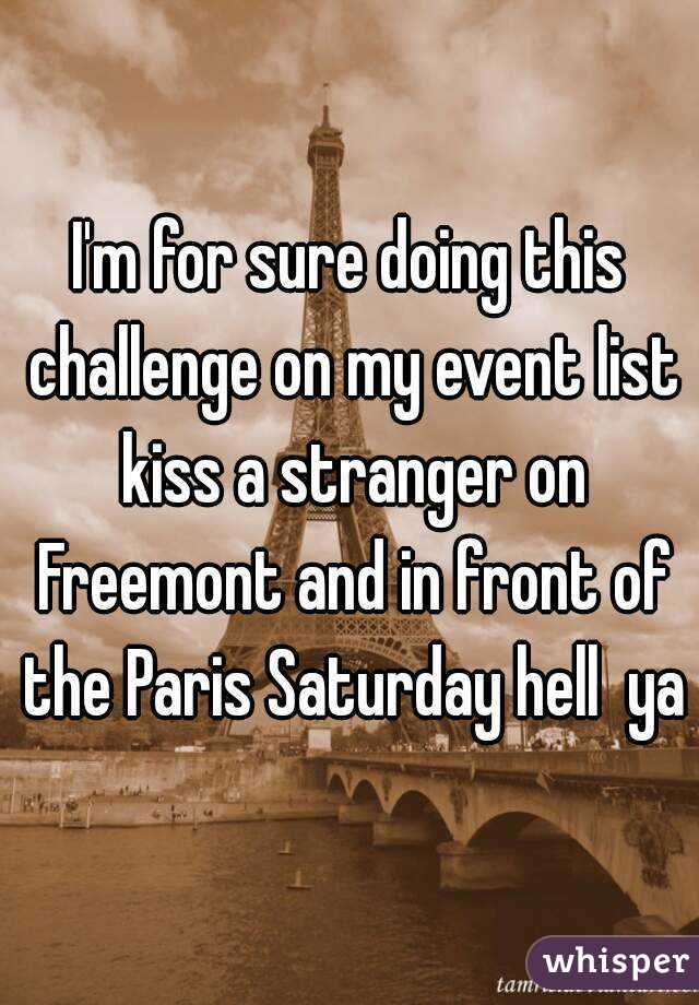 I'm for sure doing this challenge on my event list kiss a stranger on Freemont and in front of the Paris Saturday hell  ya