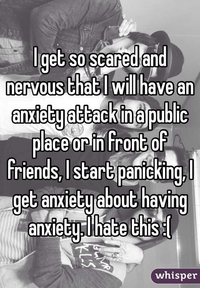 I get so scared and nervous that I will have an anxiety attack in a public place or in front of friends, I start panicking, I get anxiety about having anxiety. I hate this :(