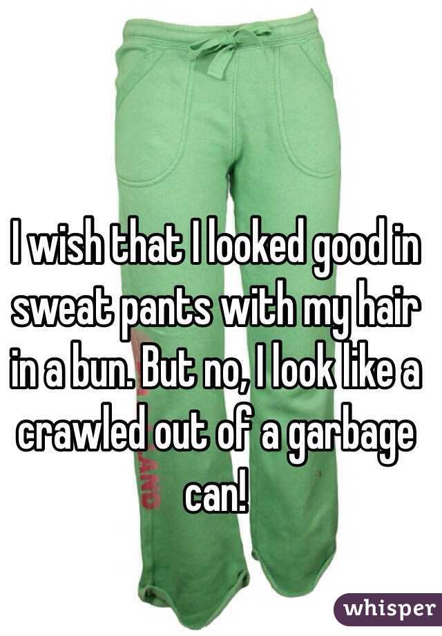 I wish that I looked good in sweat pants with my hair in a bun. But no, I look like a crawled out of a garbage can!