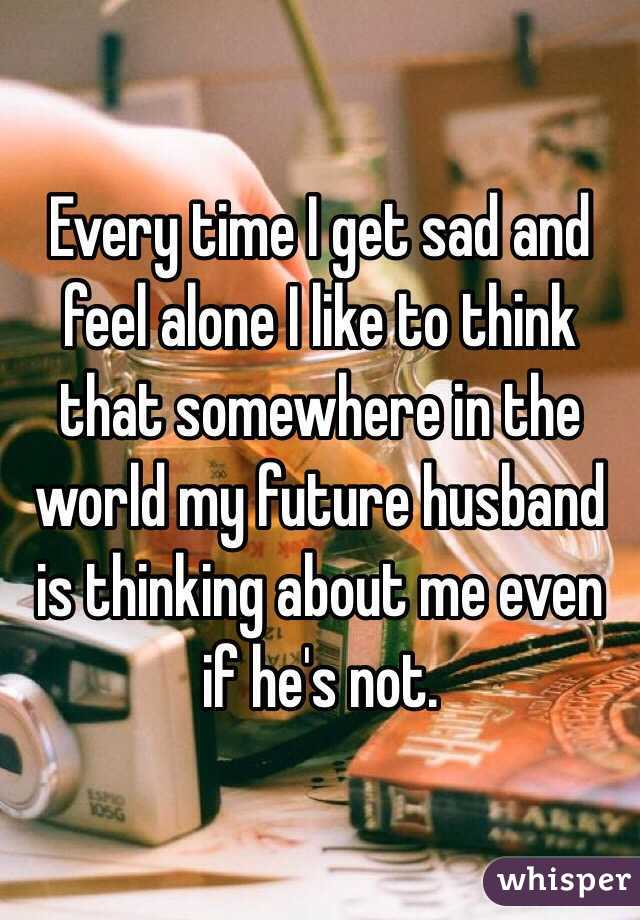 Every time I get sad and feel alone I like to think that somewhere in the world my future husband is thinking about me even if he's not.