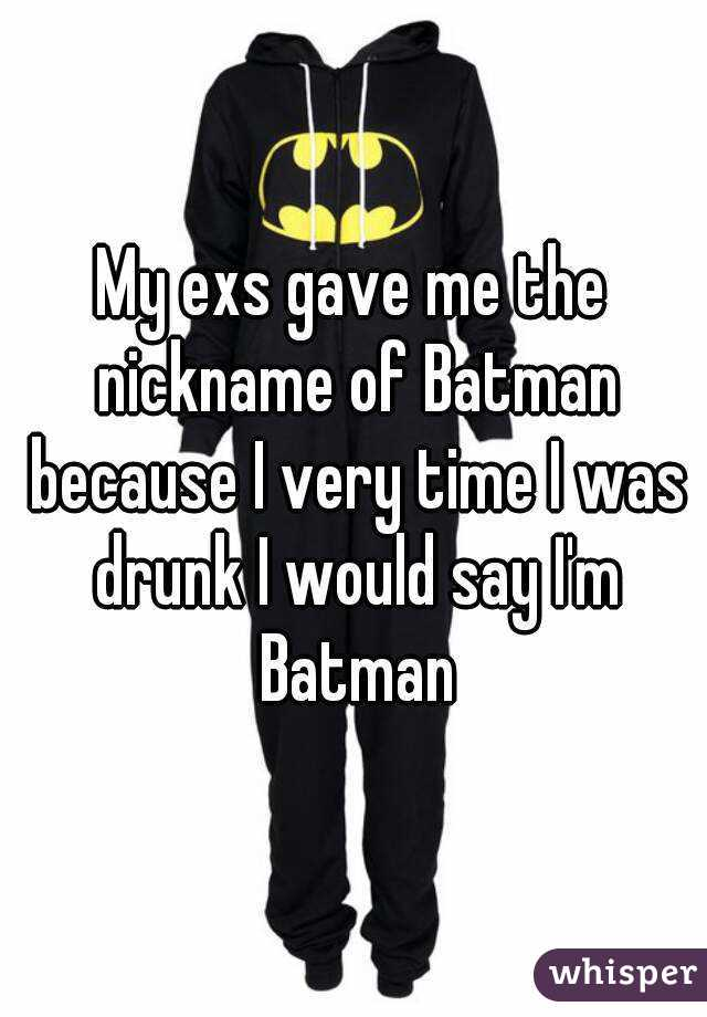 My exs gave me the nickname of Batman because I very time I was drunk I would say I'm Batman