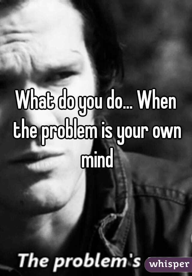 What do you do... When the problem is your own mind
