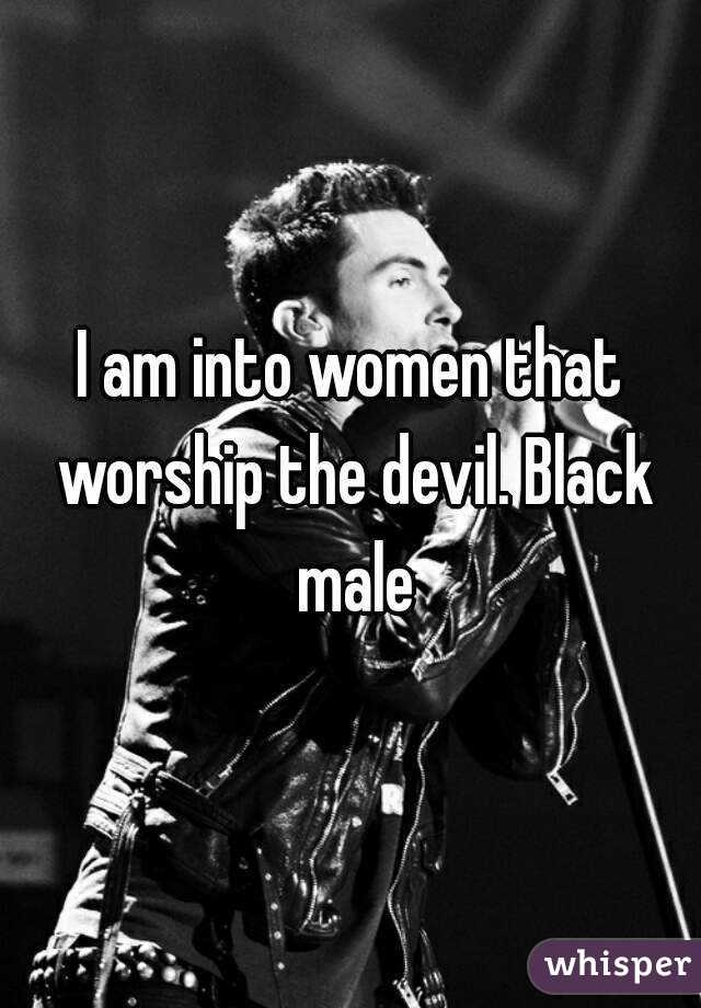 I am into women that worship the devil. Black male