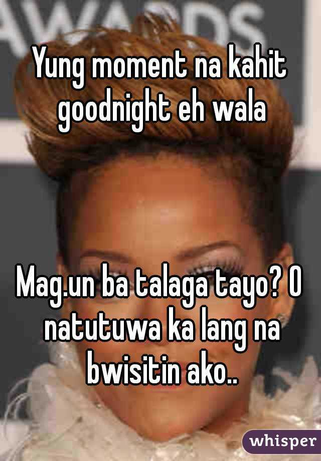 Yung moment na kahit goodnight eh wala    Mag.un ba talaga tayo? O natutuwa ka lang na bwisitin ako..