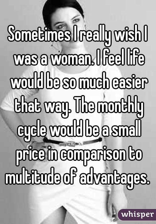 Sometimes I really wish I was a woman. I feel life would be so much easier that way. The monthly cycle would be a small price in comparison to multitude of advantages.