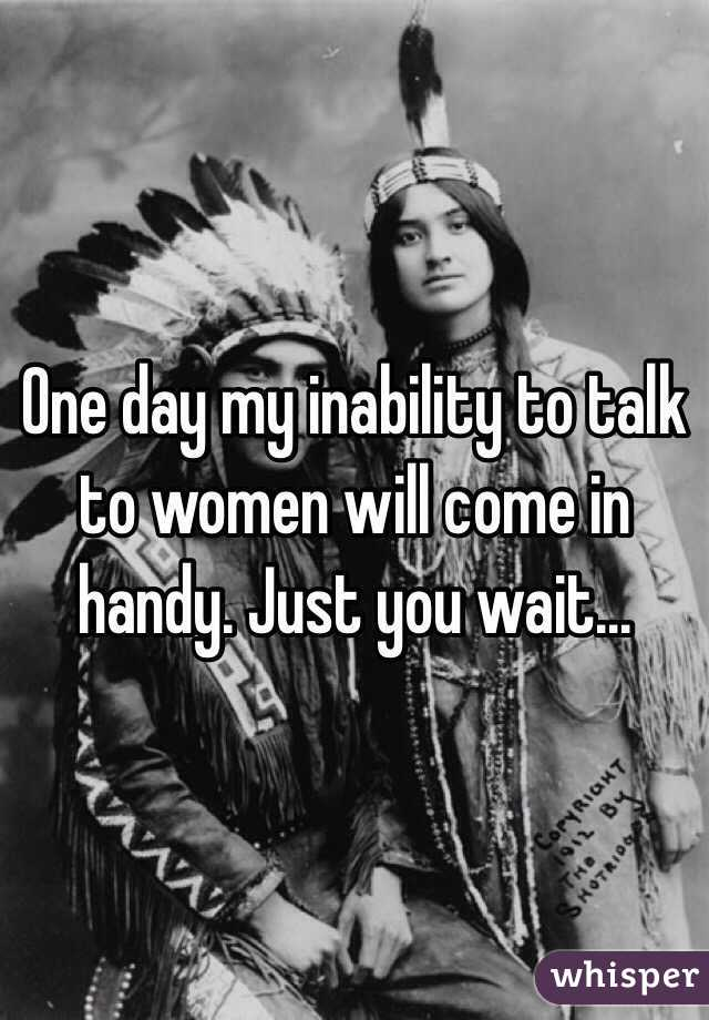 One day my inability to talk to women will come in handy. Just you wait...