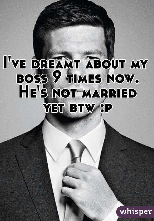I've dreamt about my boss 9 times now. He's not married yet btw :p