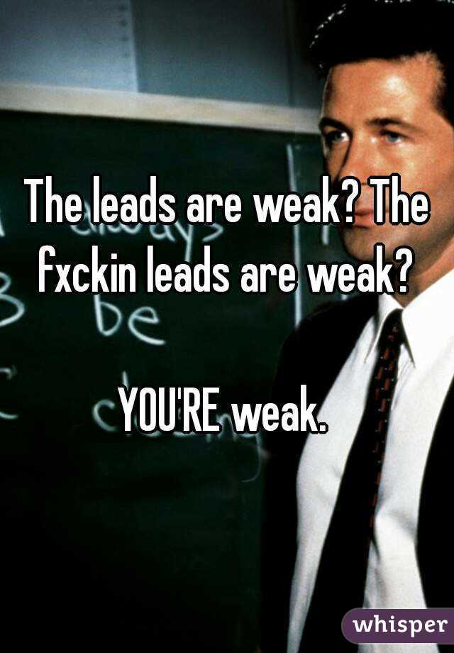 The leads are weak? The fxckin leads are weak?   YOU'RE weak.