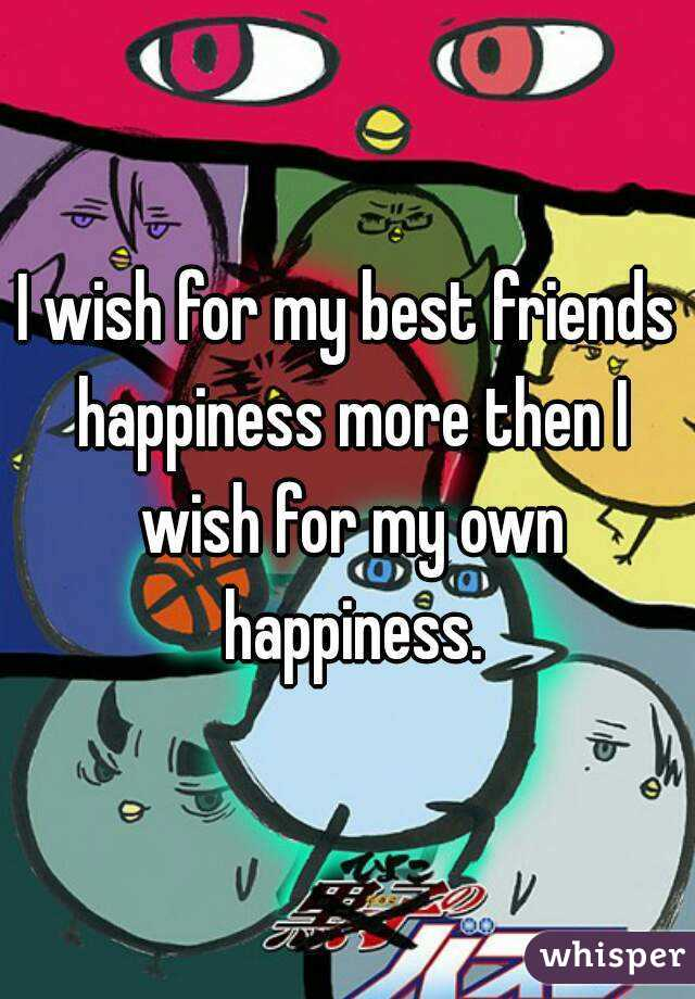 I wish for my best friends happiness more then I wish for my own happiness.