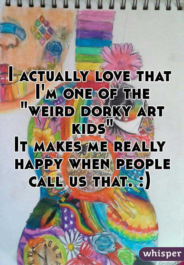 "I actually love that I'm one of the ""weird dorky art kids"" It makes me really happy when people call us that. :)"