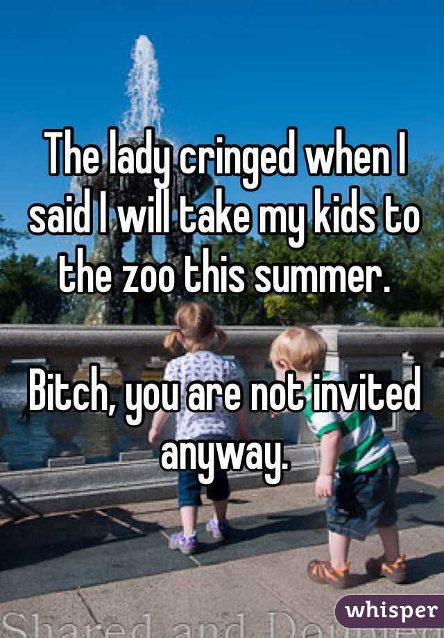 The lady cringed when I said I will take my kids to the zoo this summer.  Bitch, you are not invited anyway.