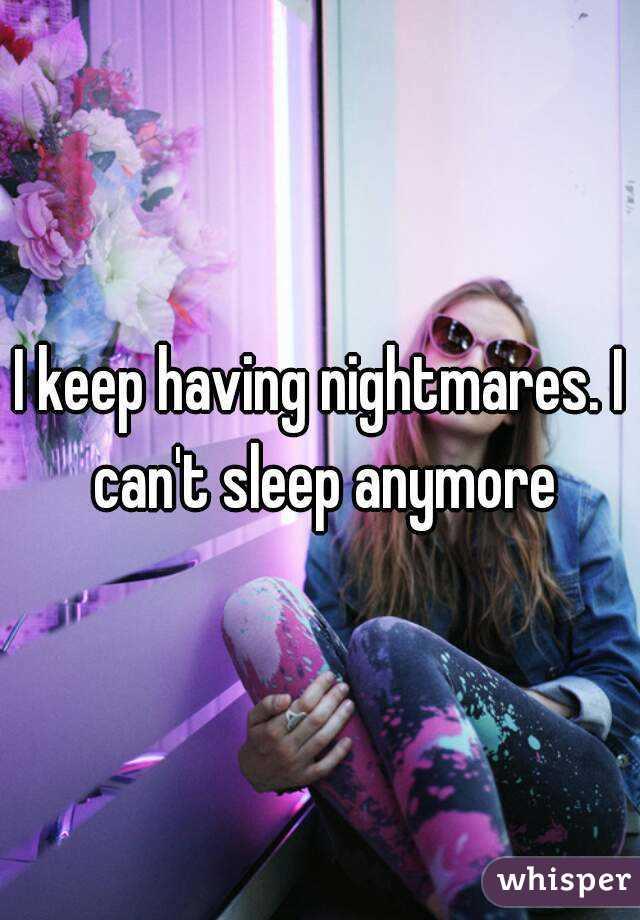 I keep having nightmares. I can't sleep anymore