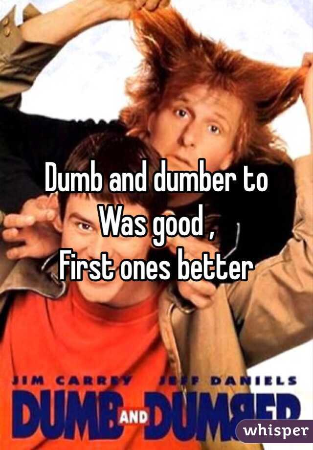 Dumb and dumber to Was good ,  First ones better