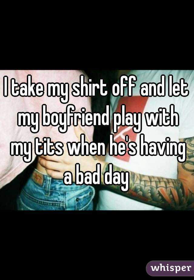 I take my shirt off and let my boyfriend play with my tits when he's having a bad day