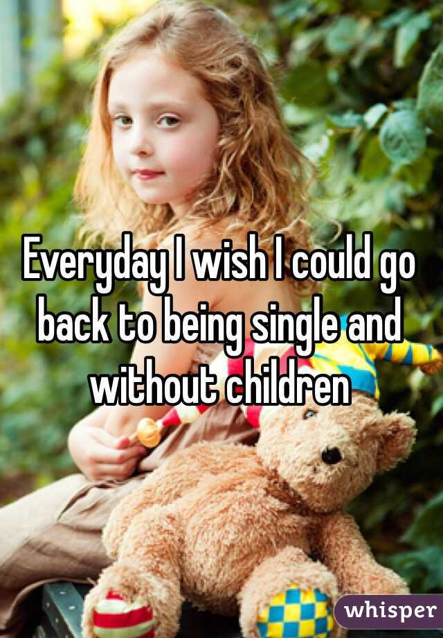 Everyday I wish I could go back to being single and without children