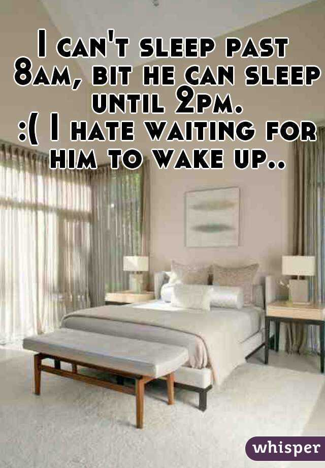 I can't sleep past 8am, bit he can sleep until 2pm.  :( I hate waiting for him to wake up..
