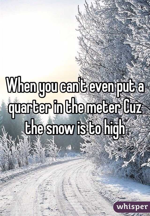 When you can't even put a quarter in the meter Cuz the snow is to high